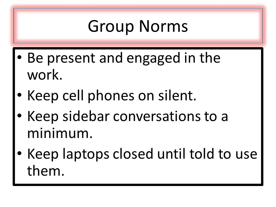 Group Norms Be present and engaged in the work. Keep cell phones on silent. Keep sidebar conversations to a minimum. Keep laptops closed until told to