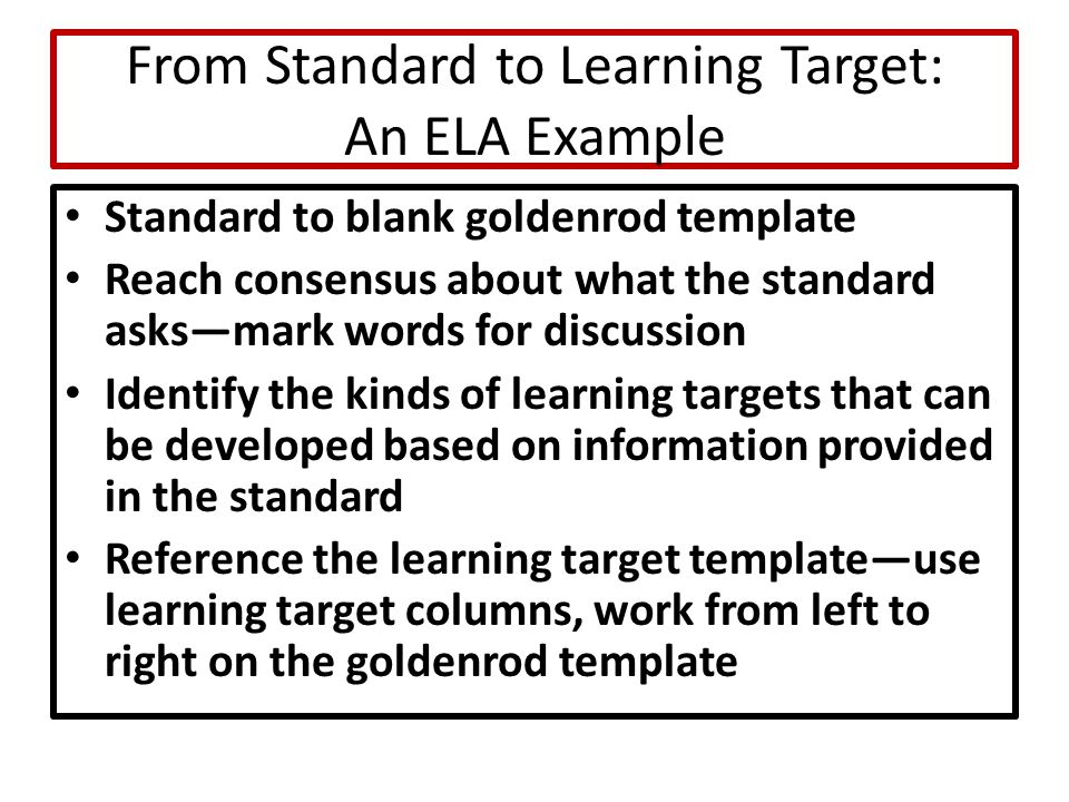 From Standard to Learning Target: An ELA Example Standard to blank goldenrod template Reach consensus about what the standard asks—mark words for discussion Identify the kinds of learning targets that can be developed based on information provided in the standard Reference the learning target template—use learning target columns, work from left to right on the goldenrod template