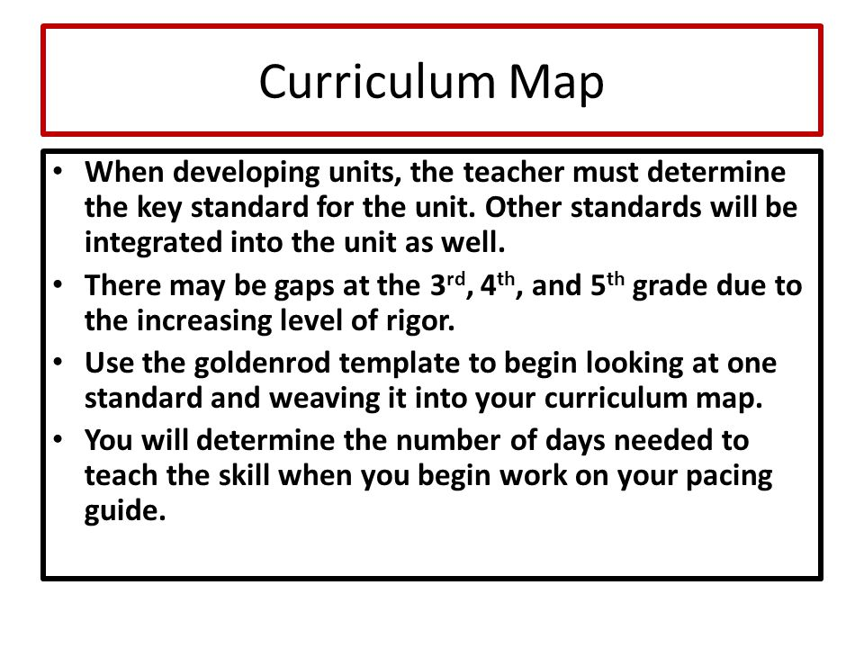 Curriculum Map When developing units, the teacher must determine the key standard for the unit. Other standards will be integrated into the unit as we