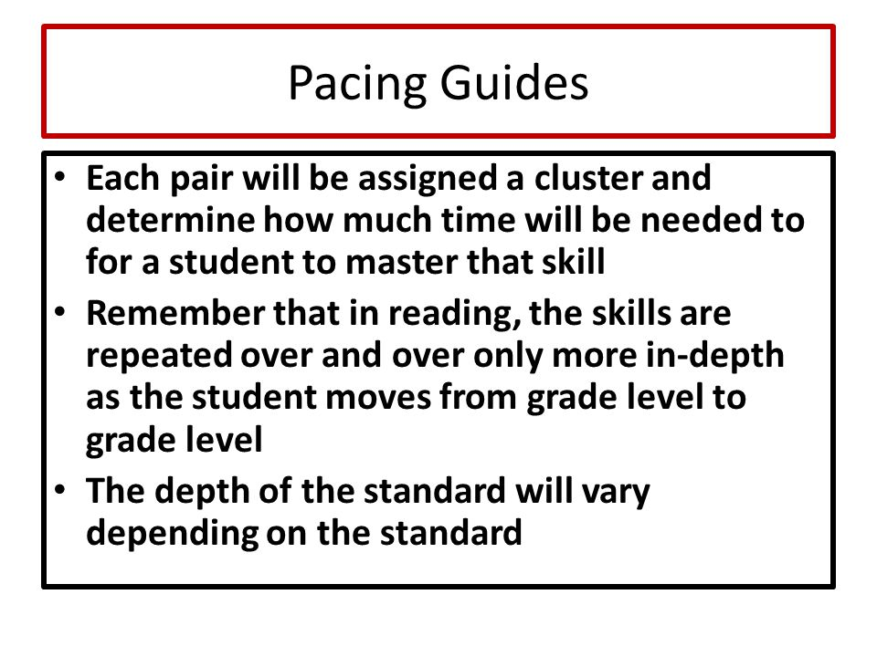 Pacing Guides Each pair will be assigned a cluster and determine how much time will be needed to for a student to master that skill Remember that in r
