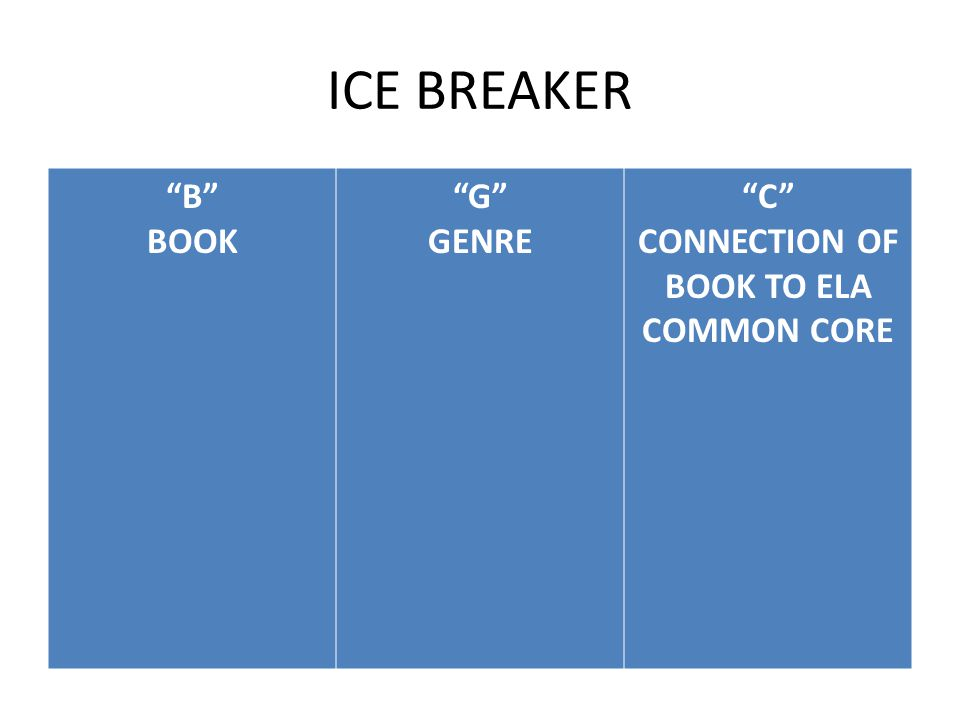 "ICE BREAKER ""B"" BOOK ""G"" GENRE ""C"" CONNECTION OF BOOK TO ELA COMMON CORE"