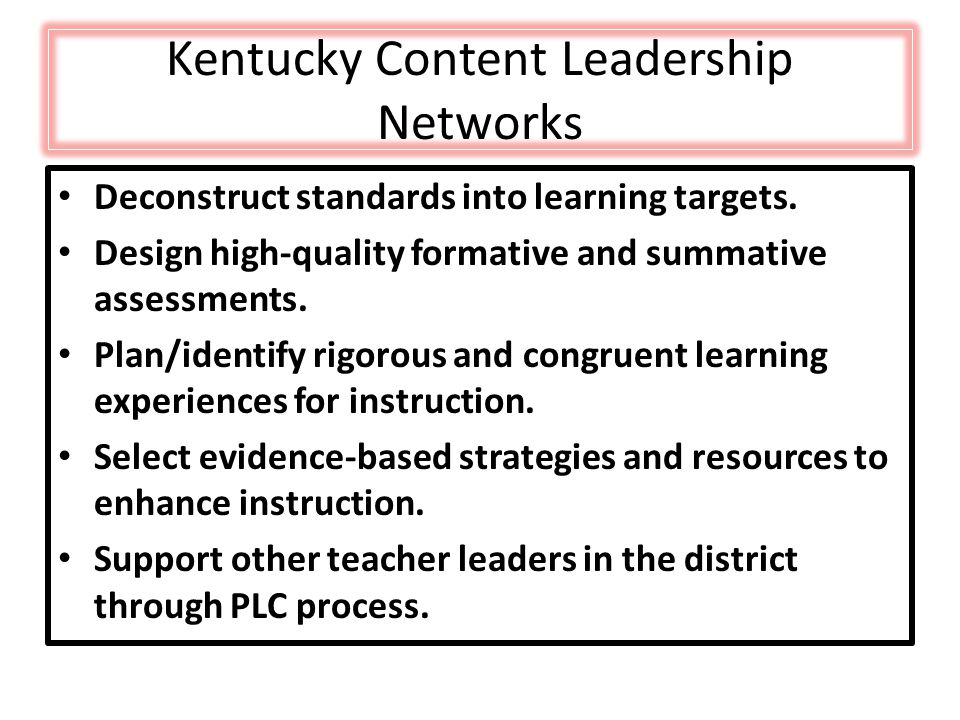 Kentucky Content Leadership Networks Deconstruct standards into learning targets. Design high-quality formative and summative assessments. Plan/identi