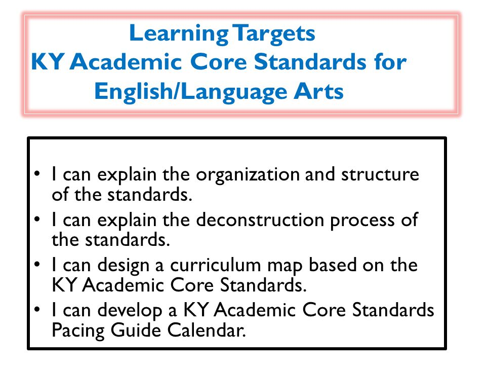 Learning Targets KY Academic Core Standards for English/Language Arts I can explain the organization and structure of the standards.