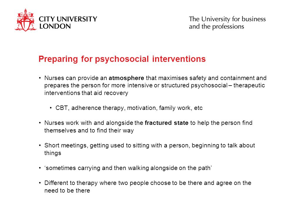 Preparing for psychosocial interventions Nurses can provide an atmosphere that maximises safety and containment and prepares the person for more intensive or structured psychosocial – therapeutic interventions that aid recovery CBT, adherence therapy, motivation, family work, etc Nurses work with and alongside the fractured state to help the person find themselves and to find their way Short meetings, getting used to sitting with a person, beginning to talk about things 'sometimes carrying and then walking alongside on the path' Different to therapy where two people choose to be there and agree on the need to be there