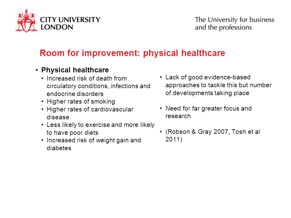 Room for improvement: physical healthcare Physical healthcare Increased risk of death from circulatory conditions, infections and endocrine disorders Higher rates of smoking Higher rates of cardiovascular disease Less likely to exercise and more likely to have poor diets Increased risk of weight gain and diabetes Lack of good evidence-based approaches to tackle this but number of developments taking place Need for far greater focus and research (Robson & Gray 2007, Tosh et al 2011)