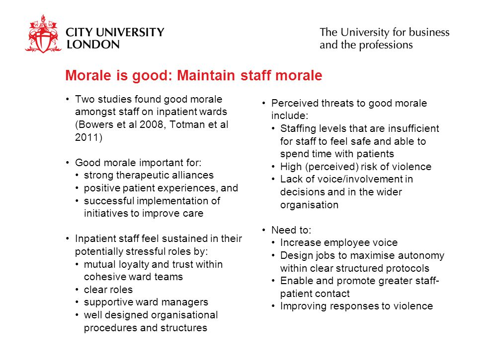 Morale is good: Maintain staff morale Two studies found good morale amongst staff on inpatient wards (Bowers et al 2008, Totman et al 2011) Good morale important for: strong therapeutic alliances positive patient experiences, and successful implementation of initiatives to improve care Inpatient staff feel sustained in their potentially stressful roles by: mutual loyalty and trust within cohesive ward teams clear roles supportive ward managers well designed organisational procedures and structures Perceived threats to good morale include: Staffing levels that are insufficient for staff to feel safe and able to spend time with patients High (perceived) risk of violence Lack of voice/involvement in decisions and in the wider organisation Need to: Increase employee voice Design jobs to maximise autonomy within clear structured protocols Enable and promote greater staff- patient contact Improving responses to violence