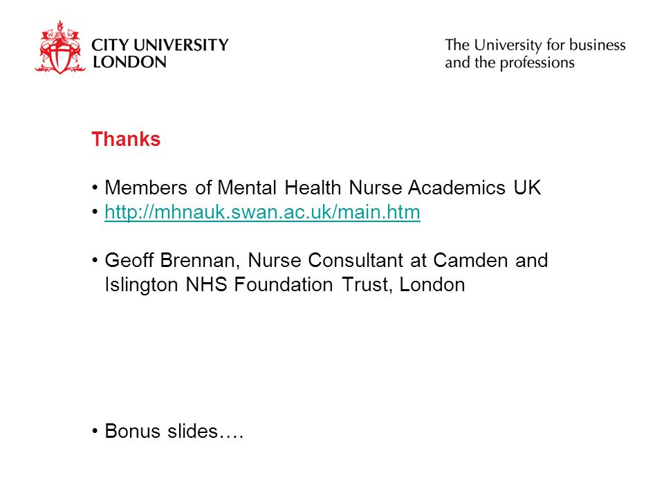 Thanks Members of Mental Health Nurse Academics UK http://mhnauk.swan.ac.uk/main.htm Geoff Brennan, Nurse Consultant at Camden and Islington NHS Foundation Trust, London Bonus slides….