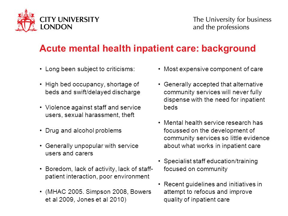 Acute care guidelines and initiatives Mental Health Policy Implementation Guide: Adult Acute In-patient Care Provision (DH, 2002) Delivering race equality in mental health care (DH 2005) Star Wards (Janner 2006) inspiring, collecting and disseminating best practice in inpatient care AIMS (RCPsych) standards-based accreditation programme to improve the quality of care in inpatient mental health wards PET (Bowles & Howard 2003) Protected Engagement Time Releasing time to care - The Productive Ward (NHS Institute for Innovation and Improvement) NICE Schizophrenia guidelines (RPS/RCP 2010 updated) http://www.nice.org.uk/nicemedia/pdf/ CG82FullGuideline.pdfhttp://www.nice.org.uk/nicemedia/pdf/ CG82FullGuideline.pdf NEW: NICE clinical guideline 136: (December 2011) Service user experience in adult mental health: improving the experience of care for people using adult NHS mental health services www.nice.org.uk/cg136