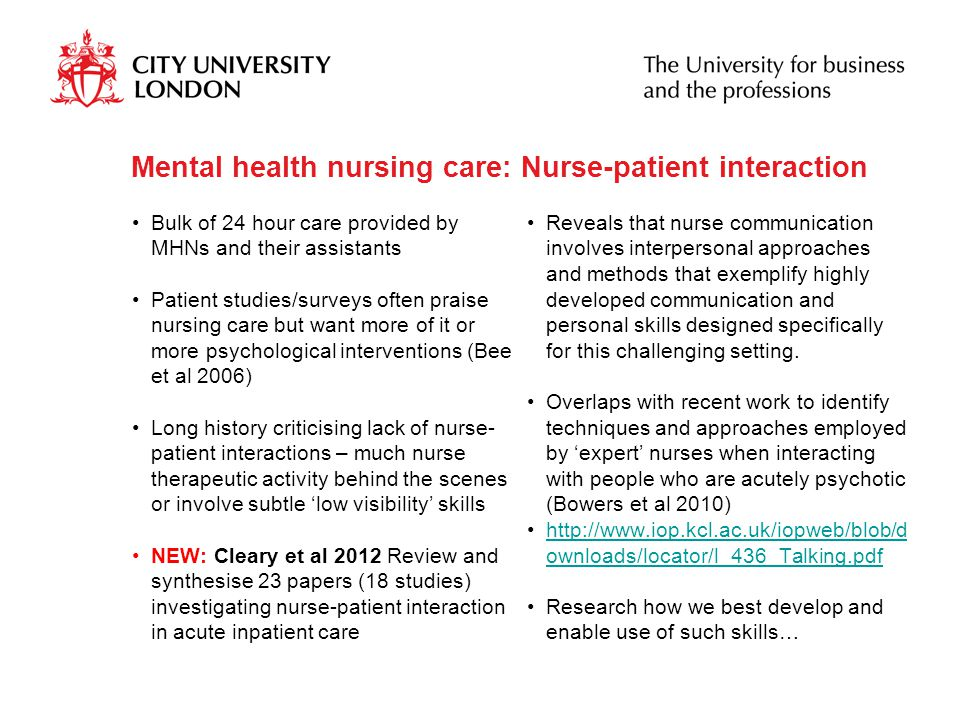 Mental health nursing care: Nurse-patient interaction Bulk of 24 hour care provided by MHNs and their assistants Patient studies/surveys often praise nursing care but want more of it or more psychological interventions (Bee et al 2006) Long history criticising lack of nurse- patient interactions – much nurse therapeutic activity behind the scenes or involve subtle 'low visibility' skills NEW: Cleary et al 2012 Review and synthesise 23 papers (18 studies) investigating nurse-patient interaction in acute inpatient care Reveals that nurse communication involves interpersonal approaches and methods that exemplify highly developed communication and personal skills designed specifically for this challenging setting.