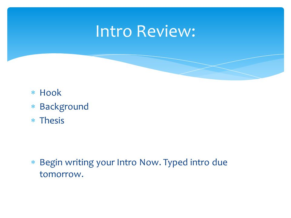  Hook  Background  Thesis  Begin writing your Intro Now.