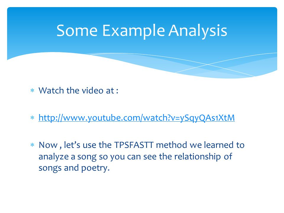  Watch the video at :  http://www.youtube.com/watch?v=ySqyQAs1XtM http://www.youtube.com/watch?v=ySqyQAs1XtM  Now, let's use the TPSFASTT method we learned to analyze a song so you can see the relationship of songs and poetry.