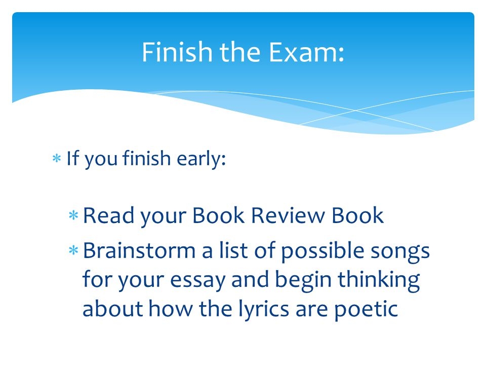  If you finish early:  Read your Book Review Book  Brainstorm a list of possible songs for your essay and begin thinking about how the lyrics are poetic Finish the Exam: