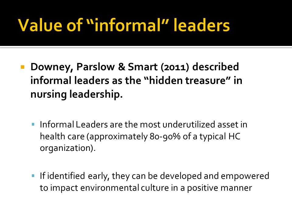  Downey, Parslow & Smart (2011) described informal leaders as the hidden treasure in nursing leadership.