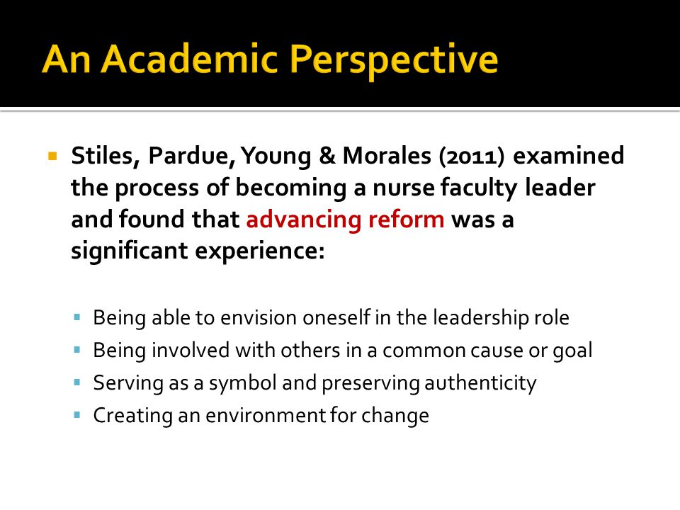  Stiles, Pardue, Young & Morales (2011) examined the process of becoming a nurse faculty leader and found that advancing reform was a significant experience:  Being able to envision oneself in the leadership role  Being involved with others in a common cause or goal  Serving as a symbol and preserving authenticity  Creating an environment for change