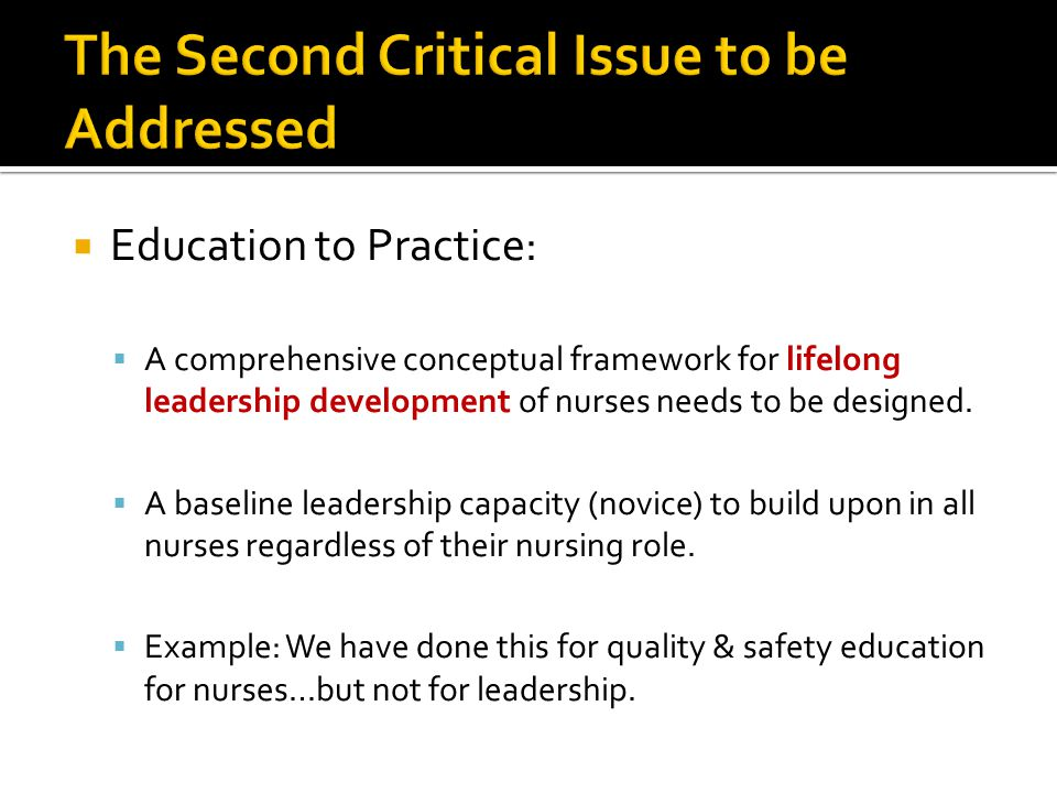  Education to Practice:  A comprehensive conceptual framework for lifelong leadership development of nurses needs to be designed.