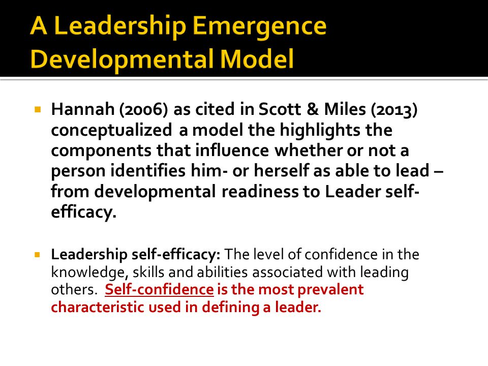  Hannah (2006) as cited in Scott & Miles (2013) conceptualized a model the highlights the components that influence whether or not a person identifies him- or herself as able to lead – from developmental readiness to Leader self- efficacy.