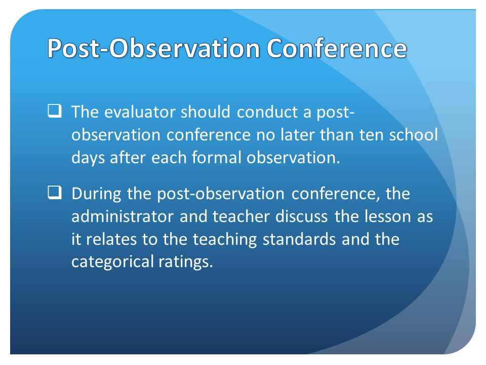  The evaluator should conduct a post- observation conference no later than ten school days after each formal observation.