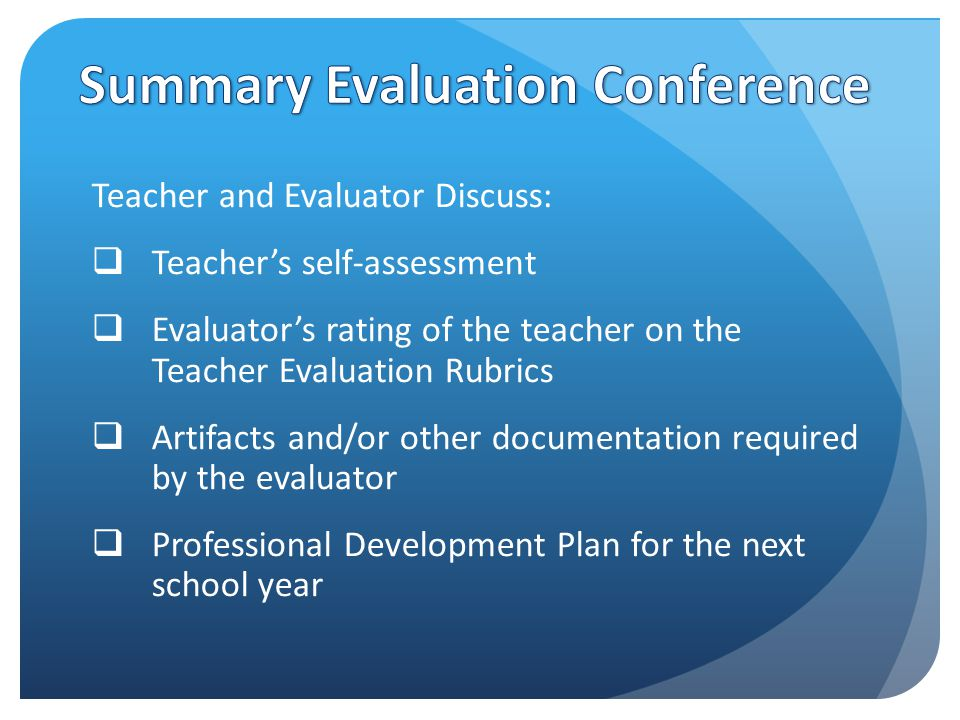 Teacher and Evaluator Discuss:  Teacher's self-assessment  Evaluator's rating of the teacher on the Teacher Evaluation Rubrics  Artifacts and/or other documentation required by the evaluator  Professional Development Plan for the next school year