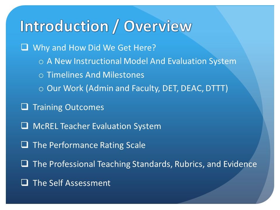  Understand McREL's Teacher Evaluation System  Know and understand the Professional Teaching Standards embodied in the rubrics  Know and understand the rating scales used in evaluation  Prepare for and fully participate in the self assessment component of the McREL Teacher Evaluation System