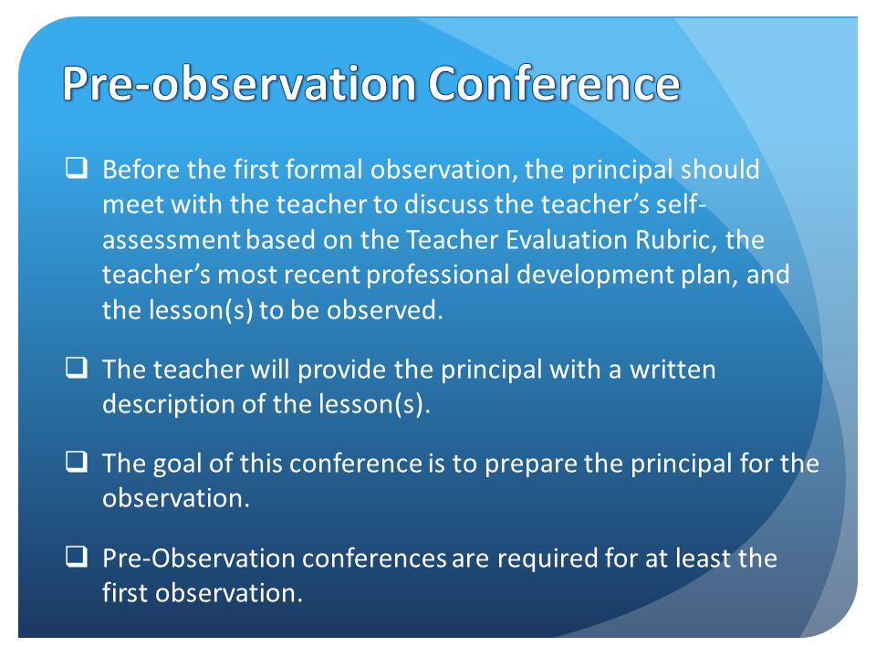  Before the first formal observation, the principal should meet with the teacher to discuss the teacher's self- assessment based on the Teacher Evaluation Rubric, the teacher's most recent professional development plan, and the lesson(s) to be observed.