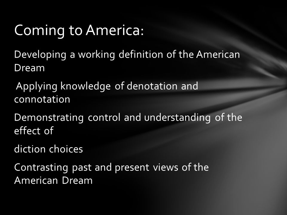 Developing a working definition of the American Dream Applying knowledge of denotation and connotation Demonstrating control and understanding of the effect of diction choices Contrasting past and present views of the American Dream Coming to America: