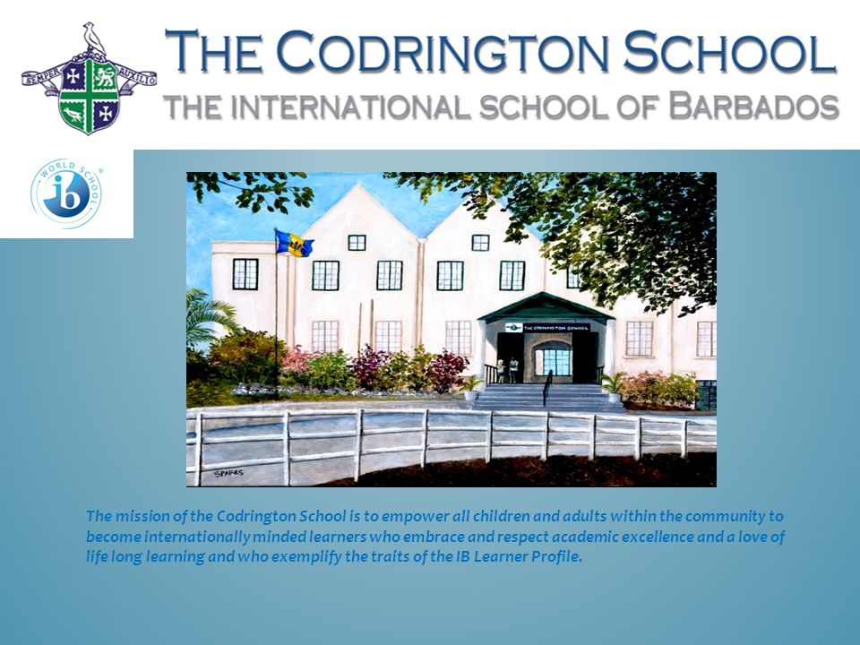 The mission of the Codrington School is to empower all children and adults within the community to become internationally minded learners who embrace and respect academic excellence and a love of life long learning and who exemplify the traits of the IB Learner Profile.