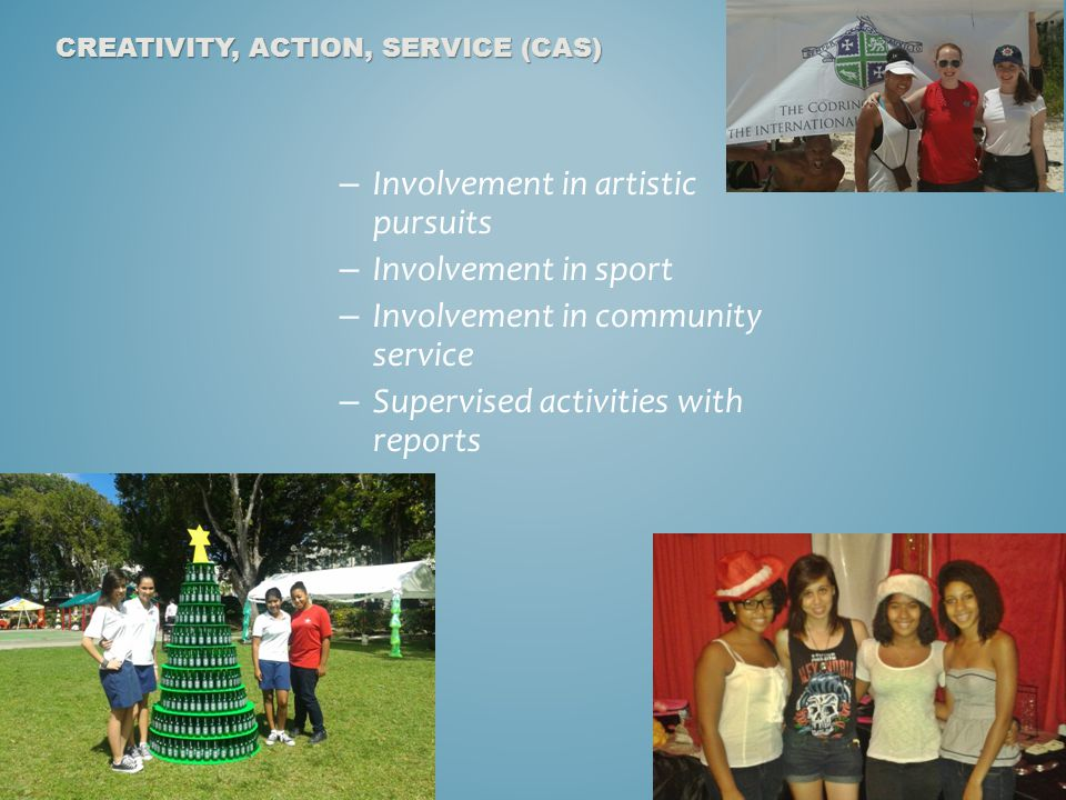 – Involvement in artistic pursuits – Involvement in sport – Involvement in community service – Supervised activities with reports CREATIVITY, ACTION, SERVICE (CAS)