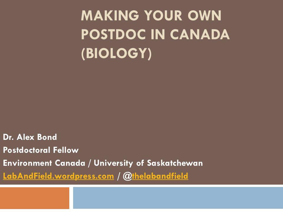 MAKING YOUR OWN POSTDOC IN CANADA (BIOLOGY) Dr. Alex Bond Postdoctoral Fellow Environment Canada / University of Saskatchewan LabAndField.wordpress.co