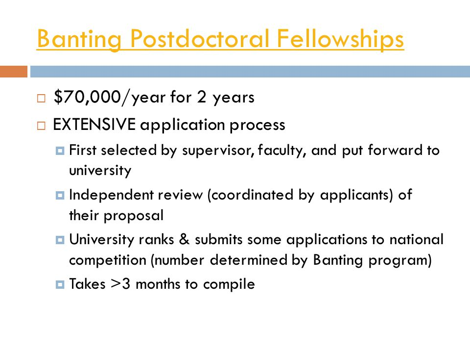 Banting Postdoctoral Fellowships  $70,000/year for 2 years  EXTENSIVE application process  First selected by supervisor, faculty, and put forward t