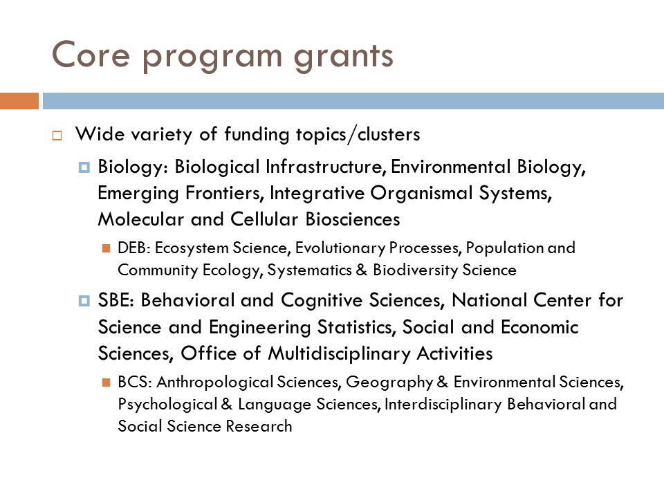 Core program grants  Wide variety of funding topics/clusters  Biology: Biological Infrastructure, Environmental Biology, Emerging Frontiers, Integra