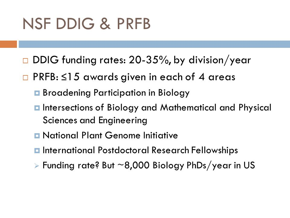 NSF DDIG & PRFB  DDIG funding rates: 20-35%, by division/year  PRFB: ≤ 15 awards given in each of 4 areas  Broadening Participation in Biology  In