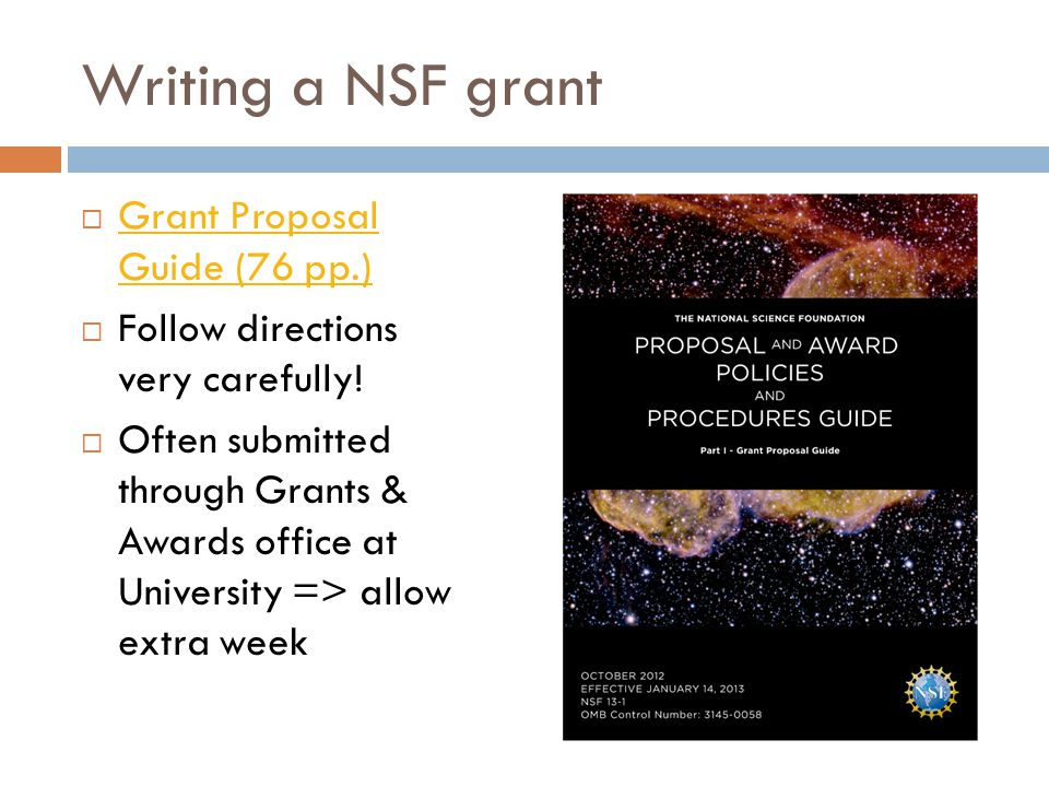Writing a NSF grant  Grant Proposal Guide (76 pp.) Grant Proposal Guide (76 pp.)  Follow directions very carefully!  Often submitted through Grants