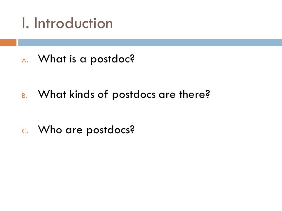 I. Introduction A. What is a postdoc? B. What kinds of postdocs are there? C. Who are postdocs?