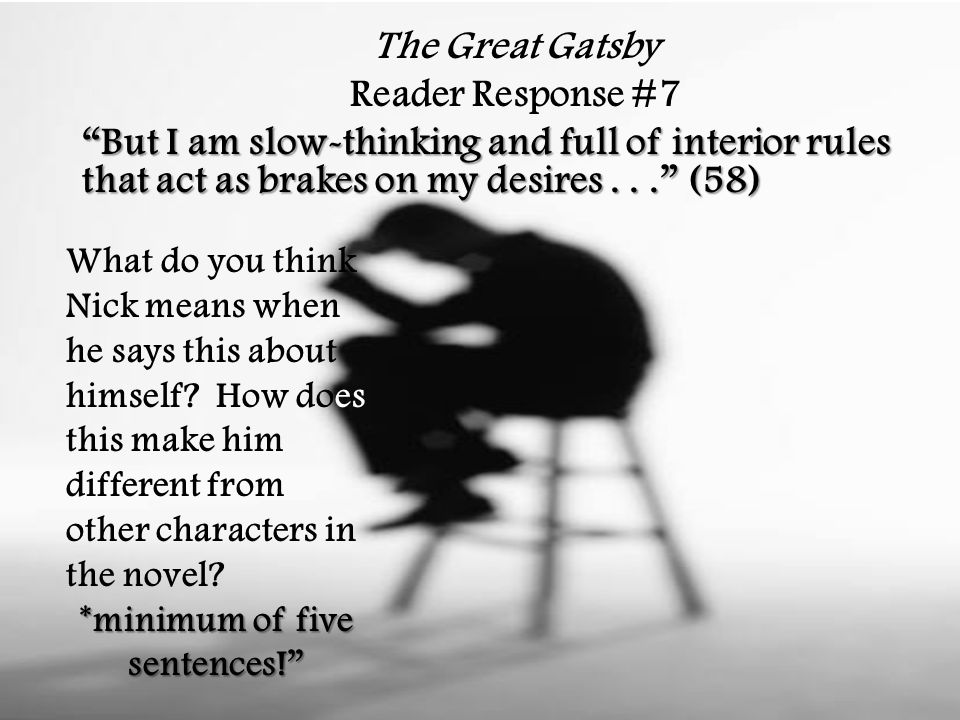 The Great Gatsby Reader Response #7 But I am slow-thinking and full of interior rules that act as brakes on my desires... (58) What do you think Nick means when he says this about himself.