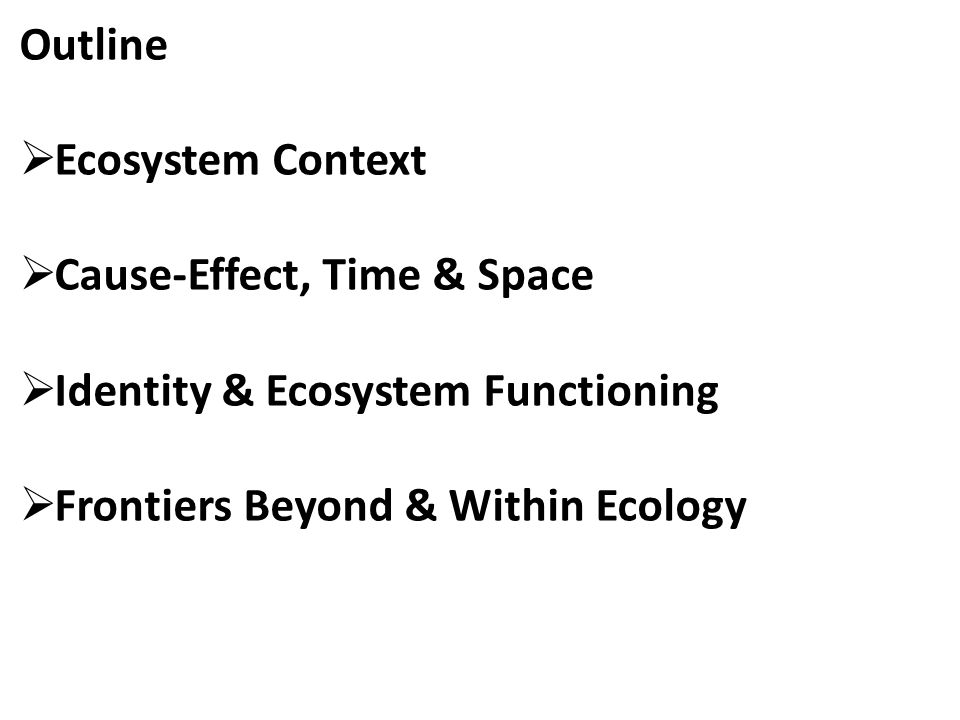 Outline  Ecosystem Context  Cause-Effect, Time & Space  Identity & Ecosystem Functioning  Frontiers Beyond & Within Ecology