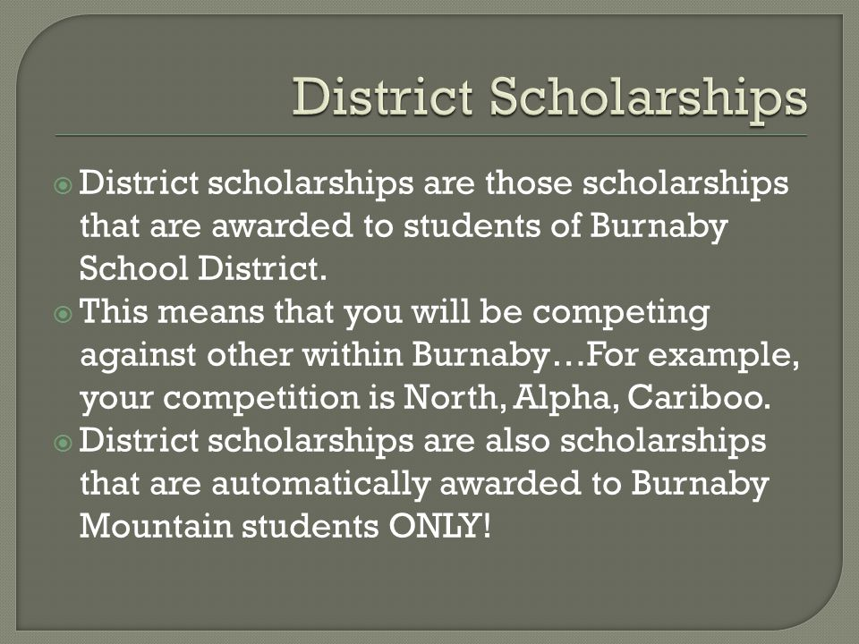  District-Wide Competition: Burnaby South War Memorial (1 award) Louella Downing (1 award) Ted Elphick (1 award) Lex Henderson Memorial (1 award) Marlene Lawson (1 award) Parkcrest Children's Center (1 award) Royal Arch (2 awards) Marjorie Jane Stephenson (2 awards) Vancouver Port (1 award) Michael J Fox Performing Arts Scholarship( varying amounts and winners)