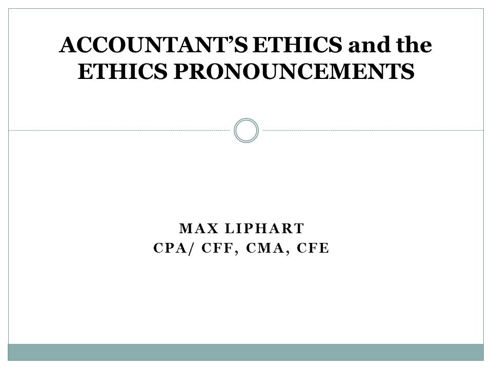 MAX LIPHART CPA/ CFF, CMA, CFE ACCOUNTANT'S ETHICS and the ETHICS PRONOUNCEMENTS