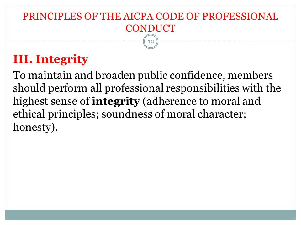 PRINCIPLES OF THE AICPA CODE OF PROFESSIONAL CONDUCT III. Integrity To maintain and broaden public confidence, members should perform all professional