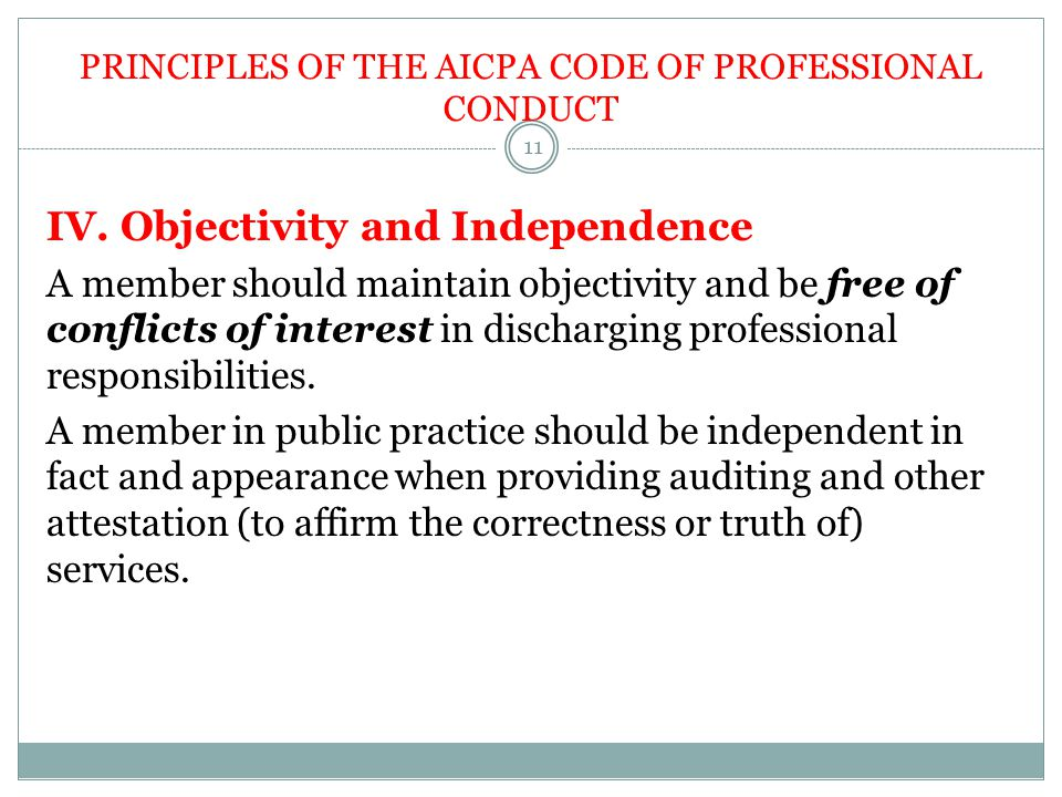 PRINCIPLES OF THE AICPA CODE OF PROFESSIONAL CONDUCT IV. Objectivity and Independence A member should maintain objectivity and be free of conflicts of