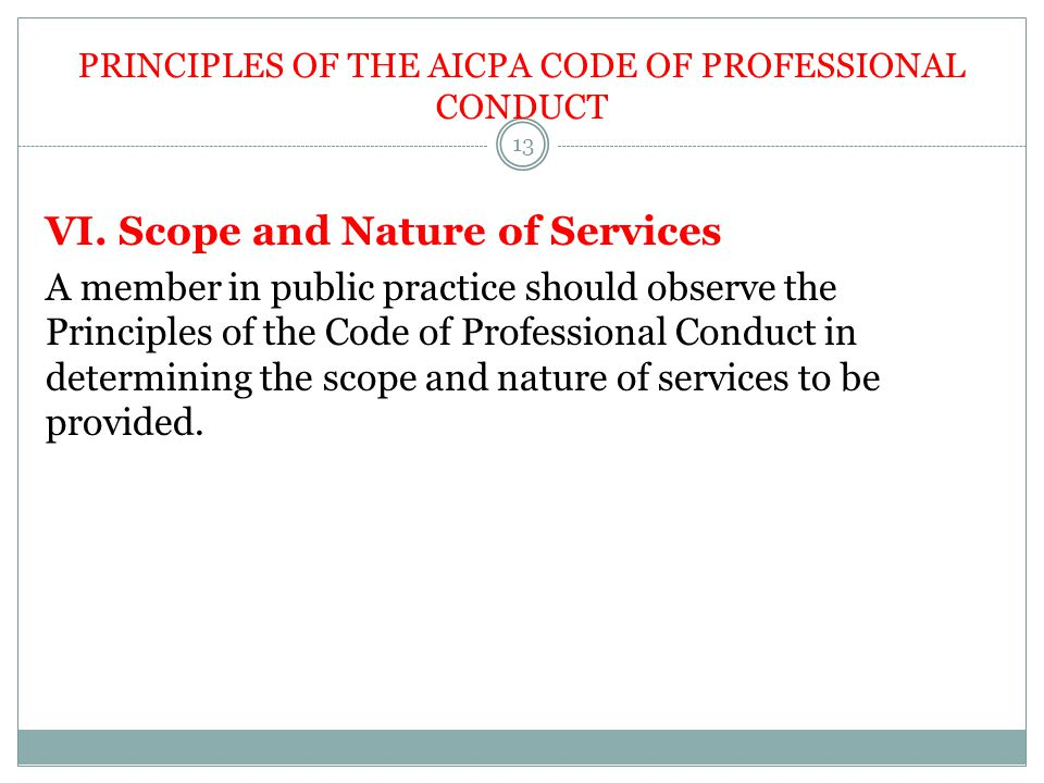 PRINCIPLES OF THE AICPA CODE OF PROFESSIONAL CONDUCT VI. Scope and Nature of Services A member in public practice should observe the Principles of the