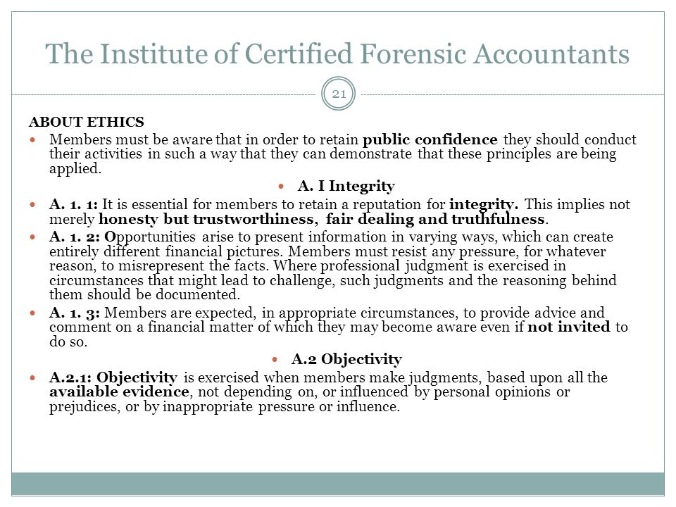 The Institute of Certified Forensic Accountants ABOUT ETHICS Members must be aware that in order to retain public confidence they should conduct their