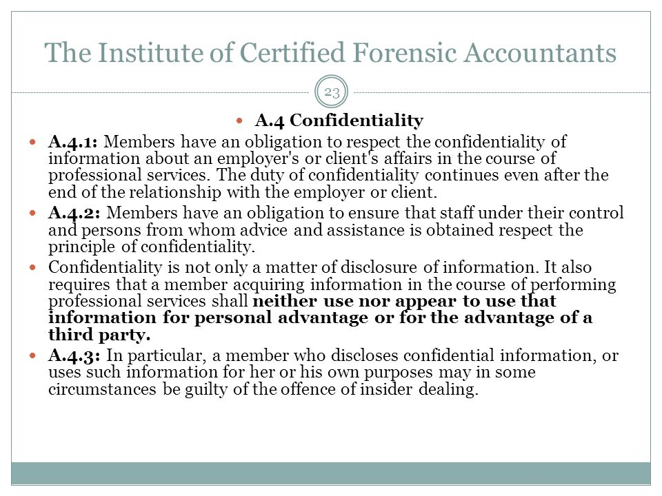 The Institute of Certified Forensic Accountants A.4 Confidentiality A.4.1: Members have an obligation to respect the confidentiality of information ab