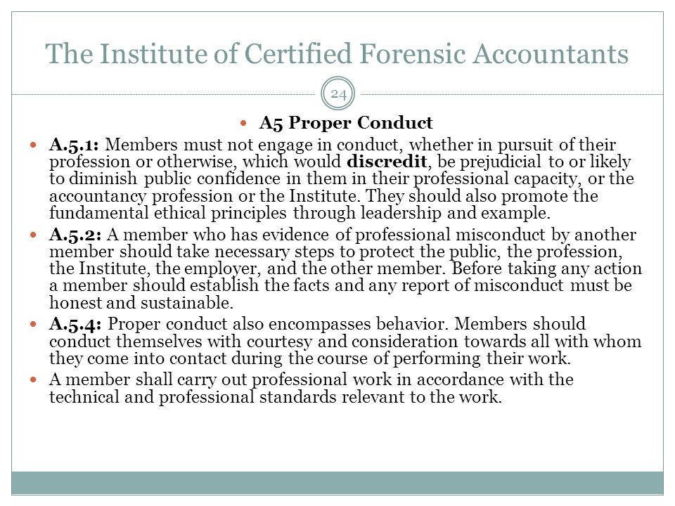 The Institute of Certified Forensic Accountants A5 Proper Conduct A.5.1: Members must not engage in conduct, whether in pursuit of their profession or