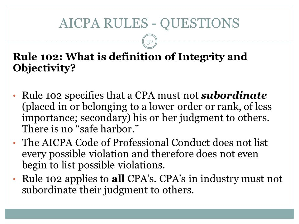 AICPA RULES - QUESTIONS Rule 102: What is definition of Integrity and Objectivity? Rule 102 specifies that a CPA must not subordinate (placed in or be