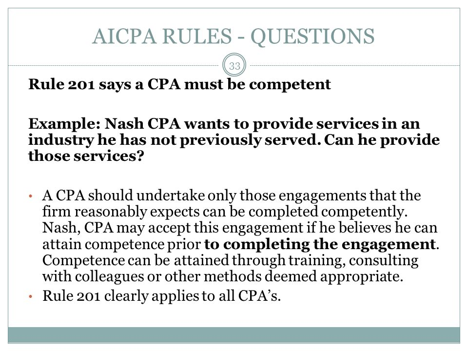 AICPA RULES - QUESTIONS Rule 201 says a CPA must be competent Example: Nash CPA wants to provide services in an industry he has not previously served.