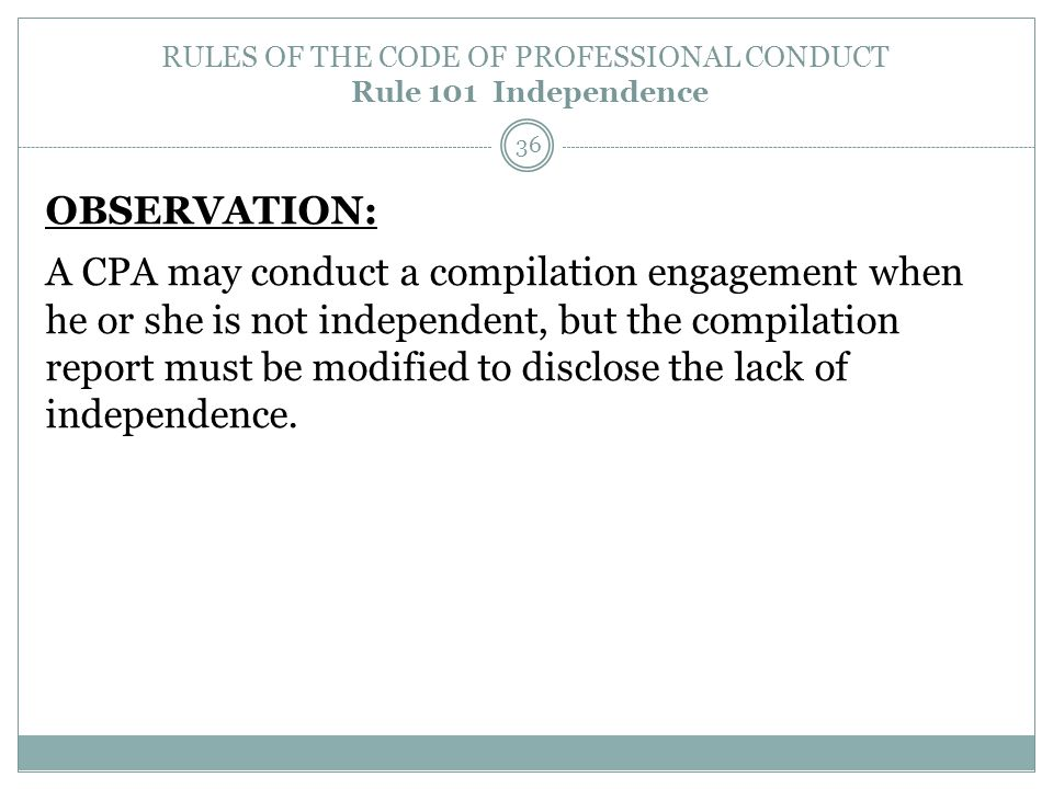 RULES OF THE CODE OF PROFESSIONAL CONDUCT Rule 101 Independence OBSERVATION: A CPA may conduct a compilation engagement when he or she is not independ
