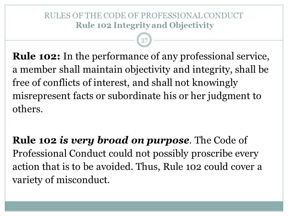 RULES OF THE CODE OF PROFESSIONAL CONDUCT Rule 102 Integrity and Objectivity Rule 102: In the performance of any professional service, a member shall
