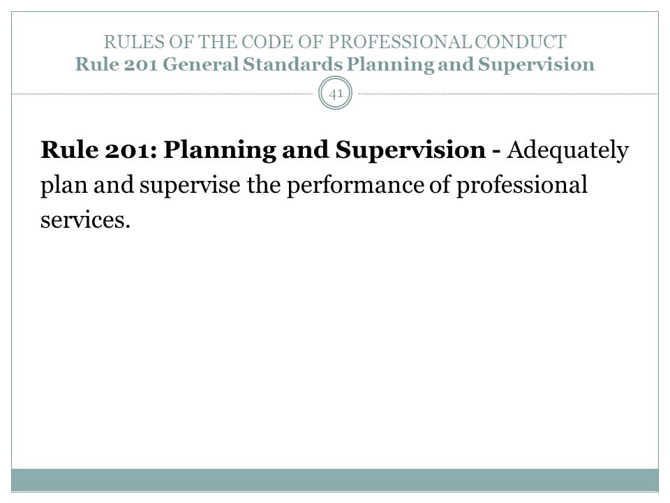 RULES OF THE CODE OF PROFESSIONAL CONDUCT Rule 201 General Standards Planning and Supervision Rule 201: Planning and Supervision - Adequately plan and