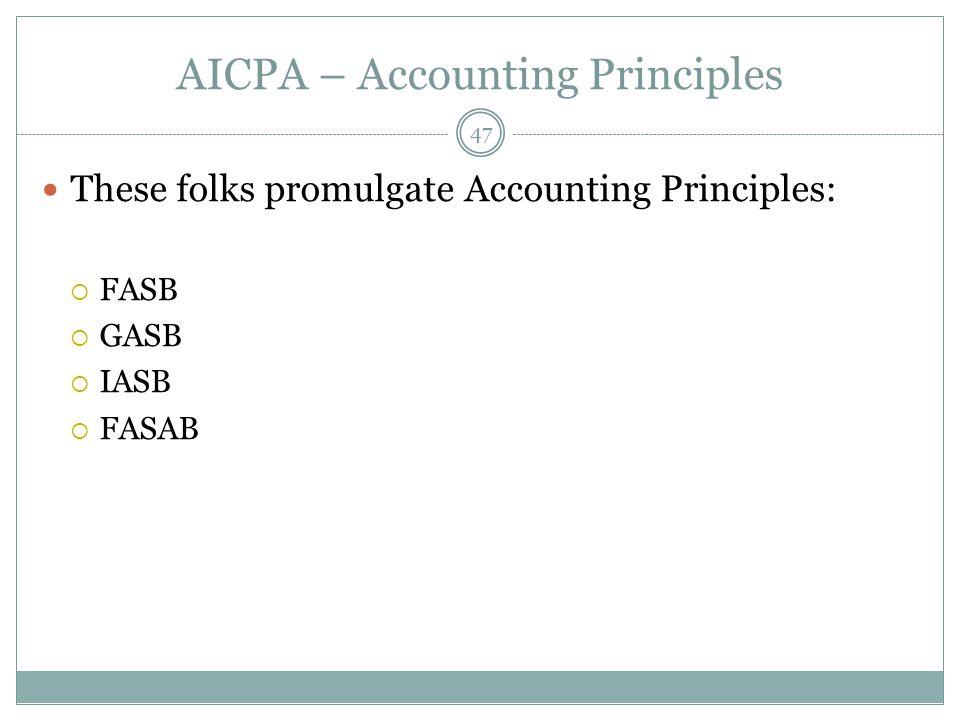 AICPA – Accounting Principles These folks promulgate Accounting Principles:  FASB  GASB  IASB  FASAB 47