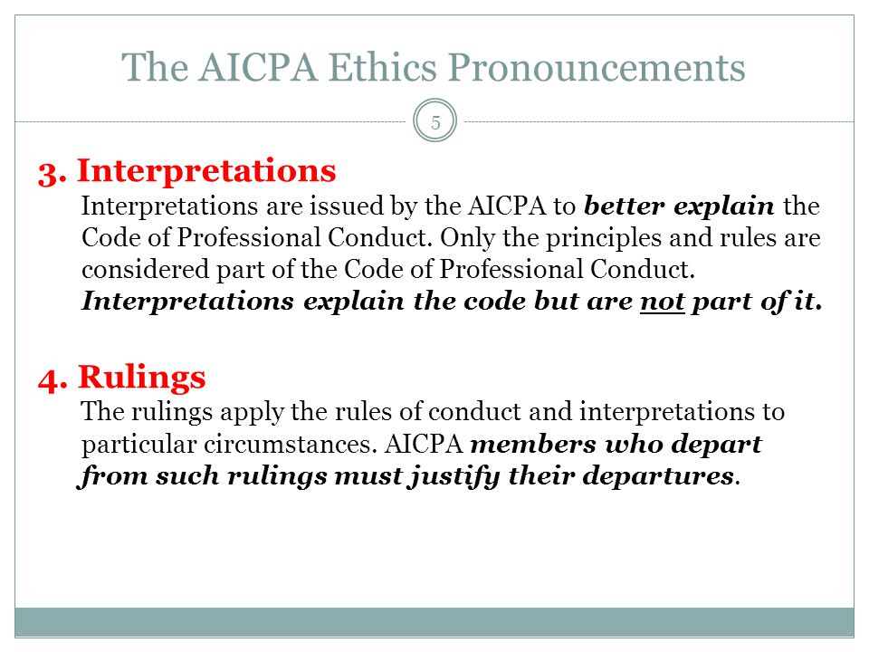 The AICPA Ethics Pronouncements 3. Interpretations Interpretations are issued by the AICPA to better explain the Code of Professional Conduct. Only th